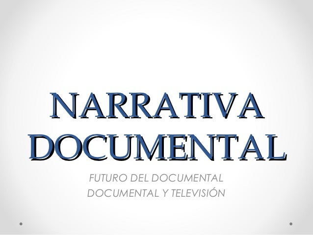 NARRATIVADOCUMENTAL  FUTURO DEL DOCUMENTAL  DOCUMENTAL Y TELEVISIÓN
