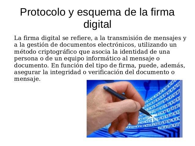Protocolo y esquema de la firma              digitalLa firma digital se refiere, a la transmisión de mensajes ya la gestió...