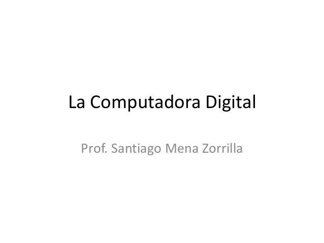 La Computadora Digital Prof. Santiago Mena Zorrilla