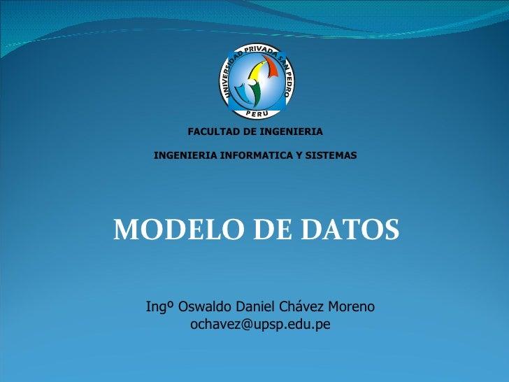MODELO DE DATOS FACULTAD DE INGENIERIA INGENIERIA INFORMATICA Y SISTEMAS Ingº Oswaldo Daniel Chávez Moreno [email_address]