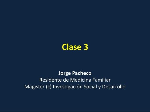 Clase 3 Jorge Pacheco Residente de Medicina Familiar Magister (c) Investigación Social y Desarrollo