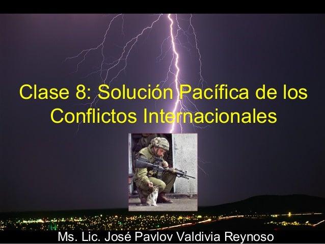 Clase 8: Solución Pacífica de los Conflictos Internacionales  Ms. Lic. José Pavlov Valdivia Reynoso