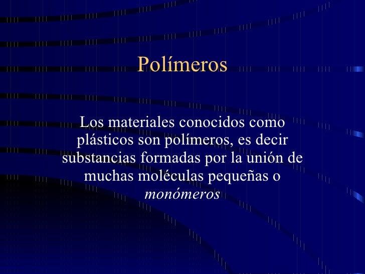 Polímeros Los materiales conocidos como plásticos son polímeros, es decir substancias formadas por la unión de muchas molé...