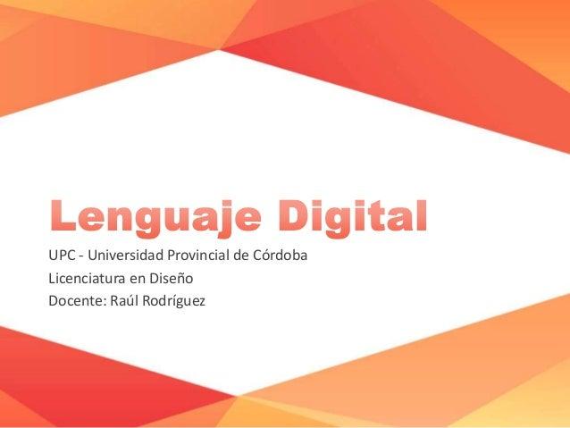 UPC - Universidad Provincial de Córdoba Licenciatura en Diseño Docente: Raúl Rodríguez