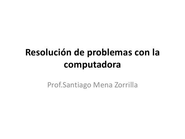 Resolución de problemas con la computadora Prof.Santiago Mena Zorrilla