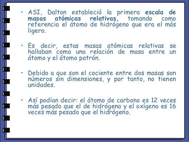 • ASI, Dalton estableció la primera escala de masas atómicas relativas, tomando como referencia el átomo de hidrógeno que ...