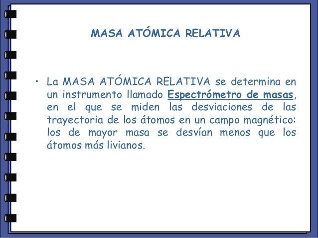 MASA ATÓMICA RELATIVA • La MASA ATÓMICA RELATIVA se determina en un instrumento llamado Espectrómetro de masas, en el que ...
