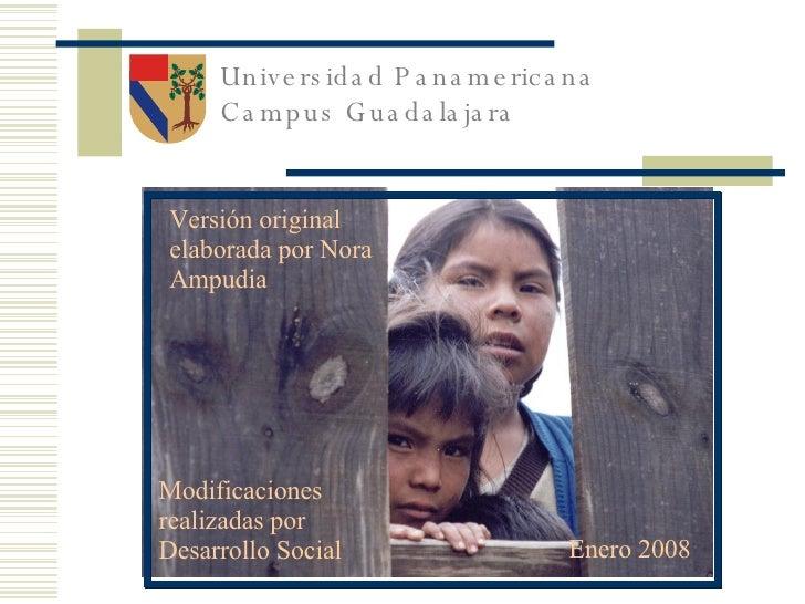 Universidad Panamericana Campus Guadalajara Modificaciones realizadas por Desarrollo Social Enero 2008 Versión original el...