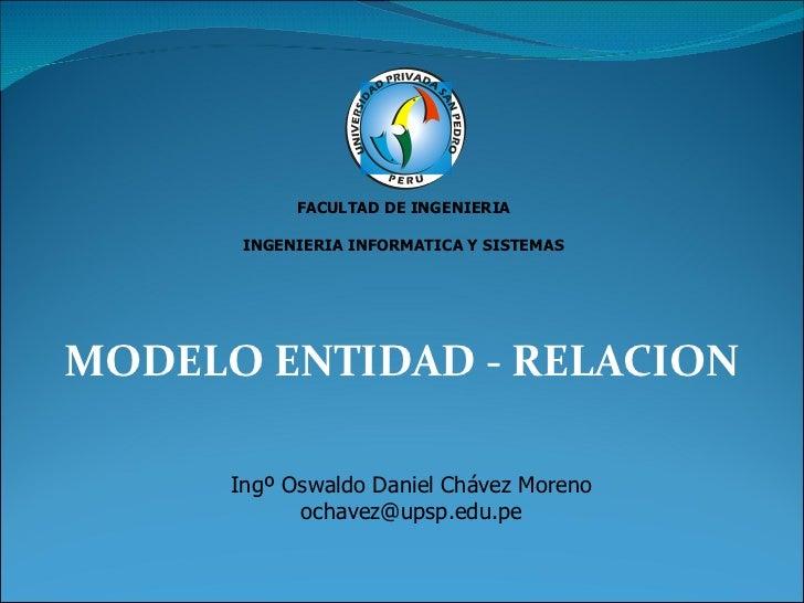 MODELO ENTIDAD - RELACION FACULTAD DE INGENIERIA INGENIERIA INFORMATICA Y SISTEMAS Ingº Oswaldo Daniel Chávez Moreno [emai...