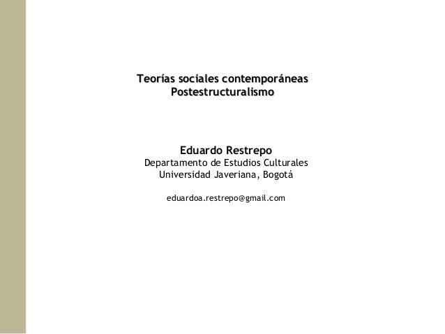 Teorías sociales contemporáneas Postestructuralismo  Eduardo Restrepo Departamento de Estudios Culturales Universidad Jave...