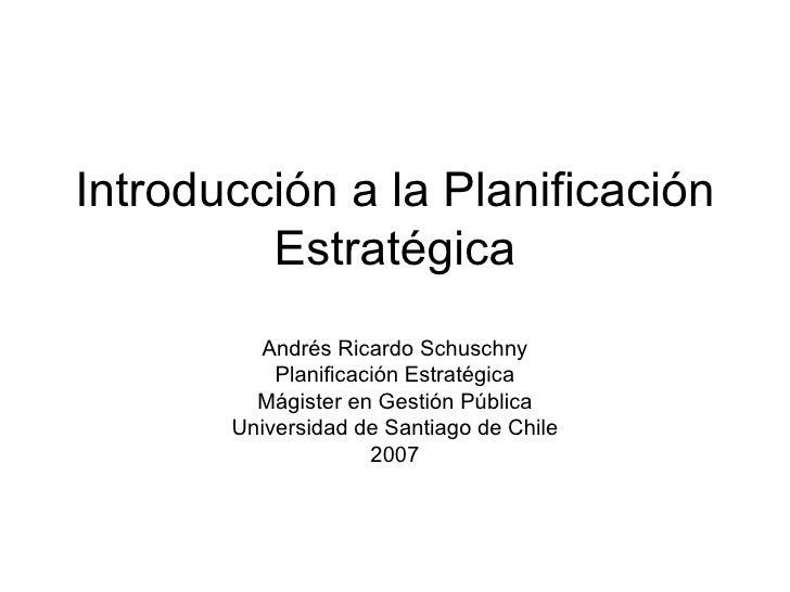 Introducción a la Planificación Estratégica Andrés Ricardo Schuschny Planificación Estratégica Mágister en Gestión Pública...