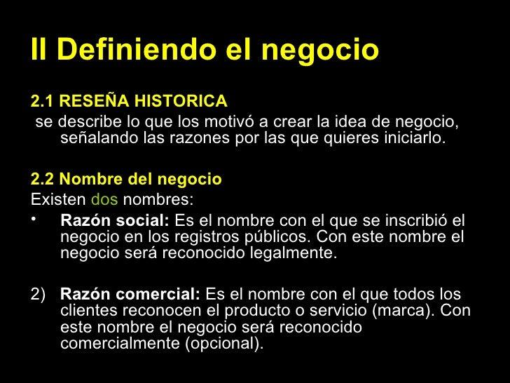 II Definiendo el negocio <ul><li>2.1 RESEÑA HISTORICA </li></ul><ul><li>se describe lo que los motivó a crear la idea de n...