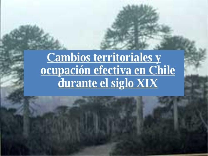 <ul><li>Cambios territoriales y ocupación efectiva en Chile durante el siglo XIX </li></ul>