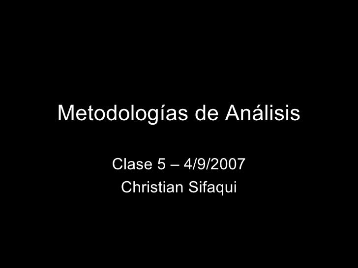Metodologías de Análisis Clase 5 – 4/9/2007 Christian Sifaqui