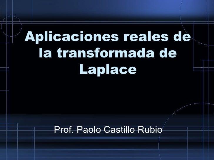 Aplicaciones reales de la transformada de Laplace Prof. Paolo Castillo Rubio