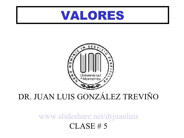 VALORES DR. JUAN LUIS GONZÁLEZ TREVIÑO www.slideshare.net/drjuanluis CLASE # 5
