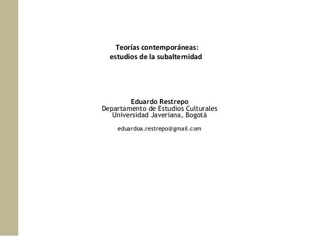 Teorías contemporáneas: estudios de la subalternidad  Eduardo Restrepo Departamento de Estudios Culturales Universidad Jav...
