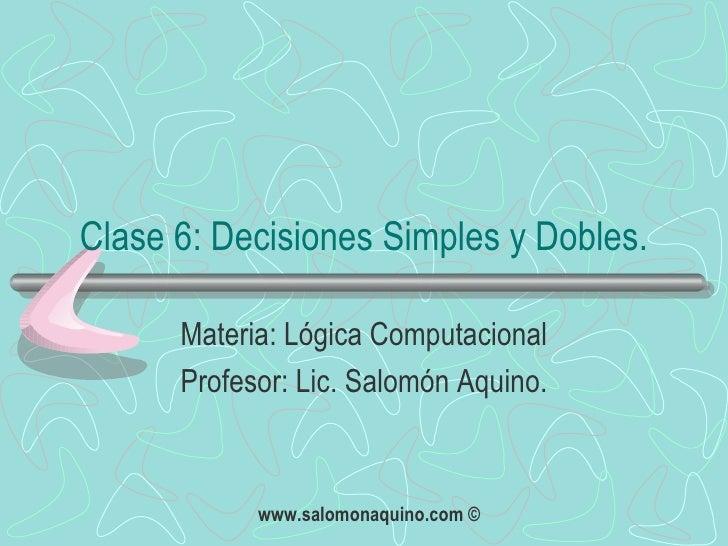 Clase 6: Decisiones Simples y Dobles. Materia: Lógica Computacional Profesor: Lic. Salomón Aquino.