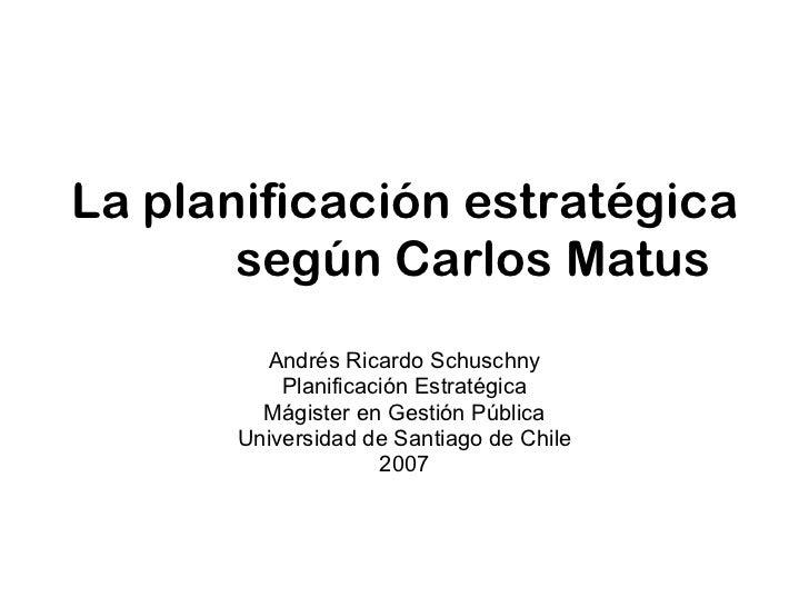 La planificación estratégica  según Carlos Matus Andrés Ricardo Schuschny Planificación Estratégica Mágister en Gestión Pú...