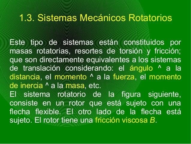 1.3. Sistemas Mecánicos Rotatorios Este tipo de sistemas están constituidos por masas rotatorias, resortes de torsión y fr...