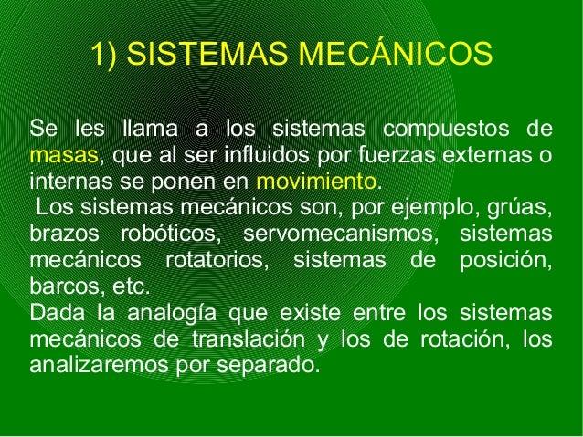 1) SISTEMAS MECÁNICOS Se les llama a los sistemas compuestos de masas, que al ser influidos por fuerzas externas o interna...