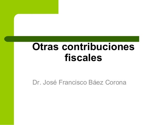 Otras contribuciones fiscales Dr. José Francisco Báez Corona