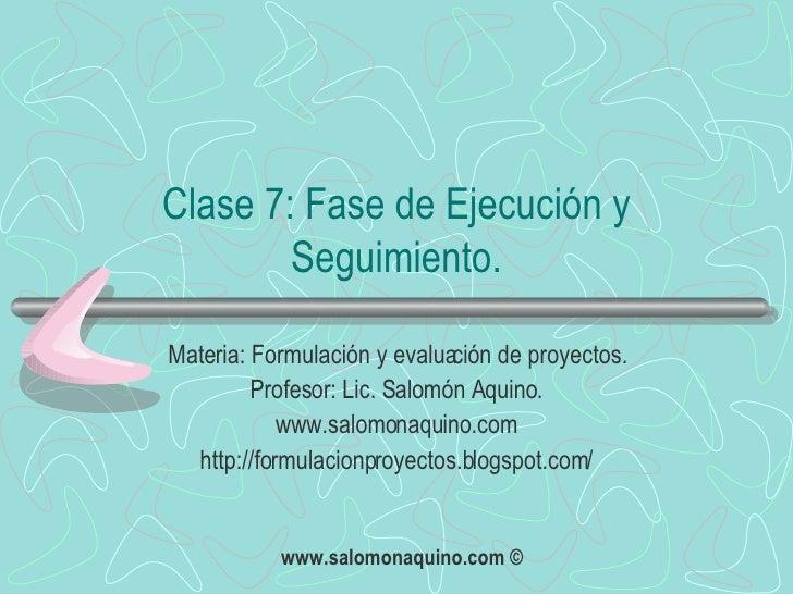 Clase 7: Fase de Ejecución y Seguimiento. Materia: Formulación y evaluación de proyectos. Profesor: Lic. Salomón Aquino. w...