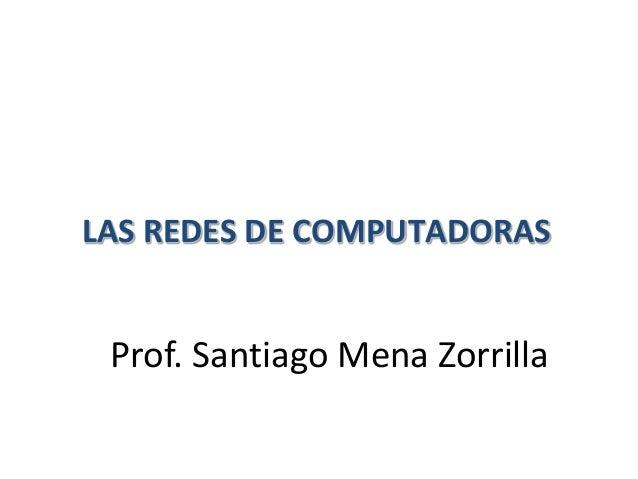 LAS REDES DE COMPUTADORAS Prof. Santiago Mena Zorrilla