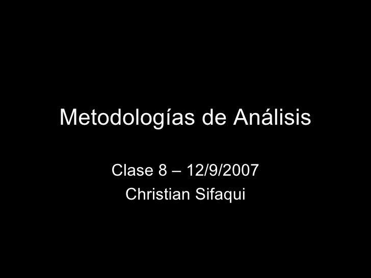 Metodologías de Análisis Clase 8 – 12/9/2007 Christian Sifaqui
