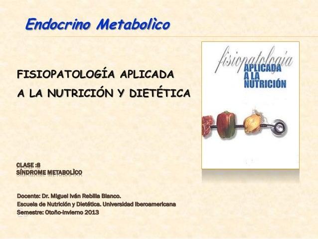 FISIOPATOLOGÍA APLICADAA LA NUTRICIÓN Y DIETÉTICAEsEndocrino MetabolìcoCLASE :8SÍNDROME METABOLÌCODocente: Dr. Miguel Iván...