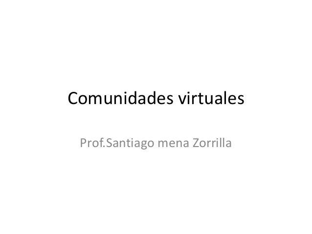 Comunidades virtuales Prof.Santiago mena Zorrilla