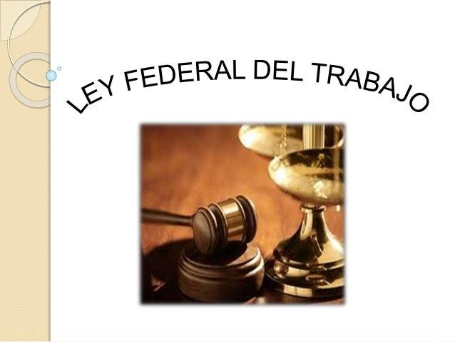 La Ley Federal del Trabajo es la máxima ley de Derecho laboral en México y solo está por encima de ella la Constitución Po...