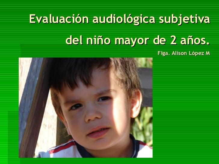 Evaluación audiológica subjetiva del niño mayor de 2 años. Flga. Alison López M