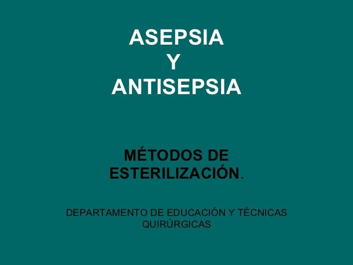 ASEPSIA Y  ANTISEPSIA MÉTODOS DE ESTERILIZACIÓN . DEPARTAMENTO DE EDUCACIÓN Y TÉCNICAS QUIRÚRGICAS