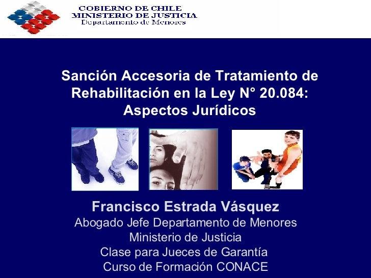 Sanción Accesoria de Tratamiento de Rehabilitación en la Ley N° 20.084: Aspectos Jurídicos Francisco Estrada Vásquez Aboga...