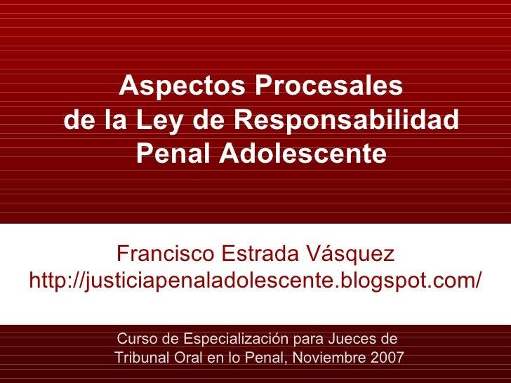 Aspectos Procesales de la Ley de Responsabilidad Penal Adolescente Francisco Estrada Vásquez http://justiciapenaladolescen...