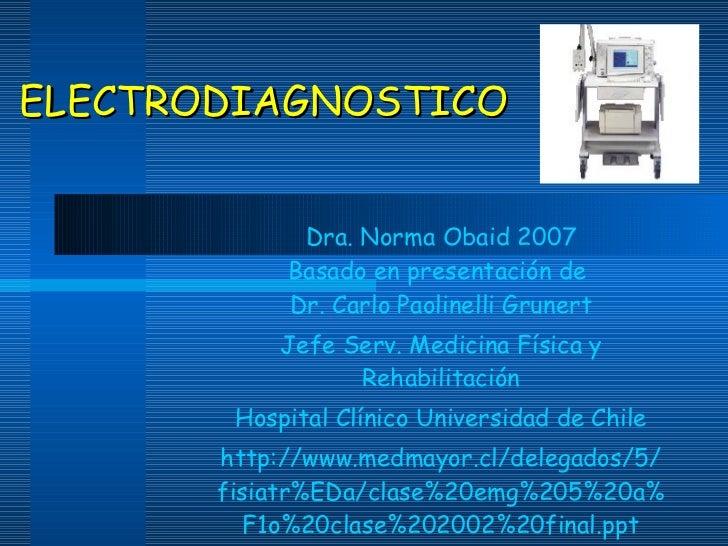 ELECTRODIAGNOSTICO <ul><ul><li>Dra. Norma Obaid 2007 Basado en presentación de  Dr. Carlo Paolinelli Grunert </li></ul></u...