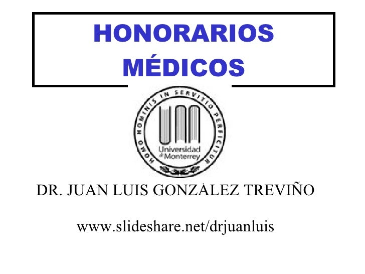 HONORARIOS MÉDICOS DR. JUAN LUIS GONZÁLEZ TREVIÑO www.slideshare.net/drjuanluis
