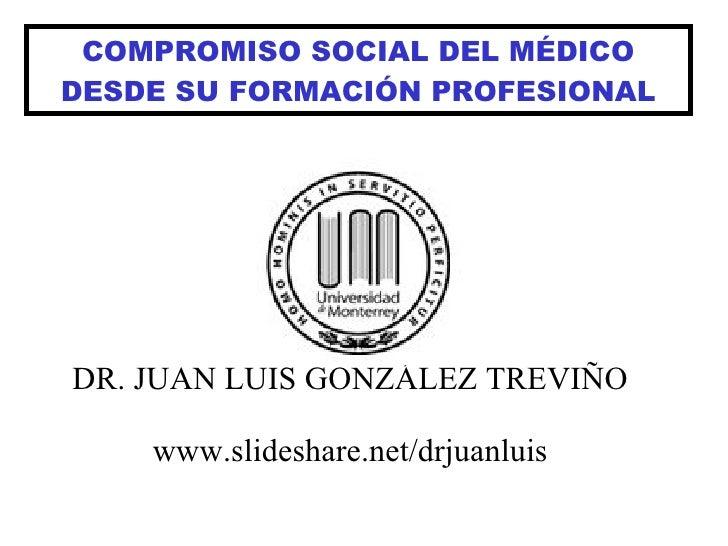 COMPROMISO SOCIAL DEL MÉDICO DESDE SU FORMACIÓN PROFESIONAL DR. JUAN LUIS GONZÁLEZ TREVIÑO www.slideshare.net/drjuanluis