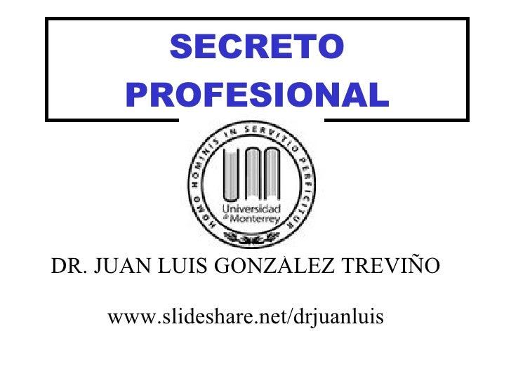 SECRETO PROFESIONAL DR. JUAN LUIS GONZÁLEZ TREVIÑO www.slideshare.net/drjuanluis