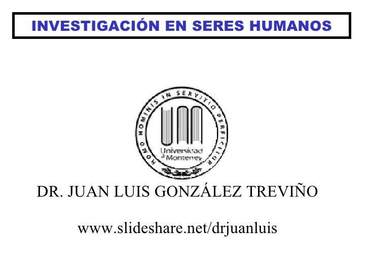 INVESTIGACIÓN EN SERES HUMANOS DR. JUAN LUIS GONZÁLEZ TREVIÑO www.slideshare.net/drjuanluis