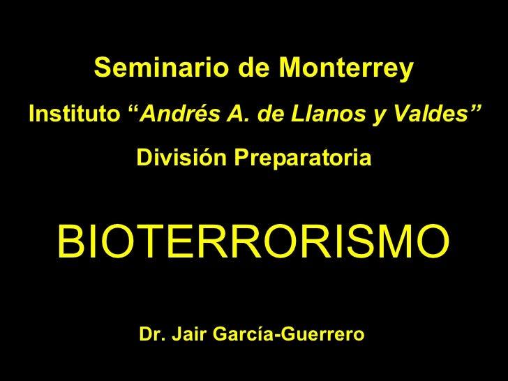 """BIOTERRORISMO Seminario de Monterrey Instituto """" Andrés A. de Llanos y Valdes"""" División Preparatoria Dr. Jair García-Guerr..."""