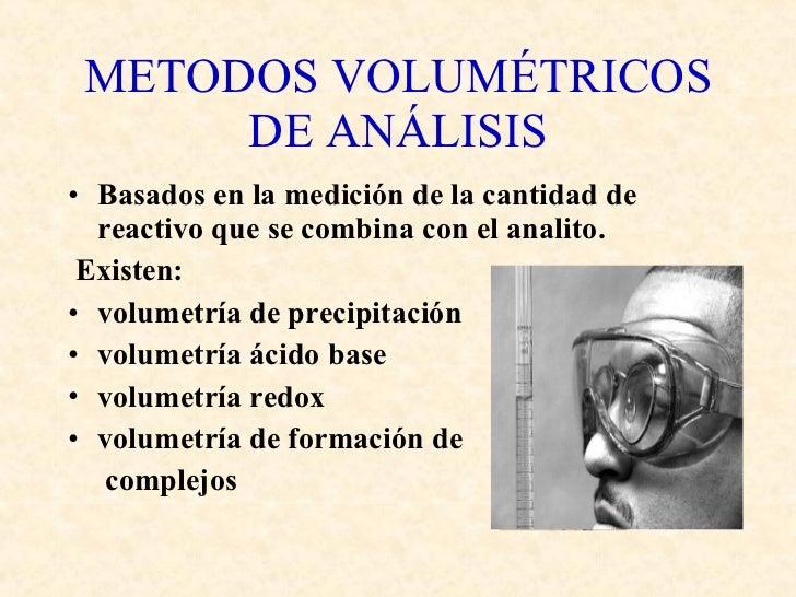 METODOS VOLUMÉTRICOS DE ANÁLISIS <ul><li>Basados en la medición de la cantidad de reactivo que se combina con el analito. ...