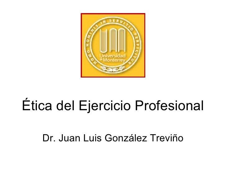 Ética del Ejercicio Profesional Dr. Juan Luis Gonz ález Treviño