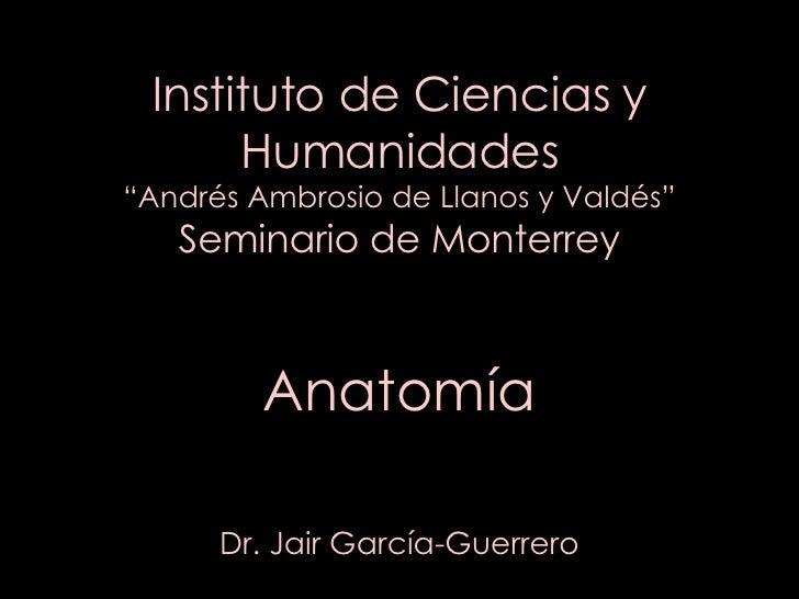 """Instituto de Ciencias y Humanidades """"Andrés Ambrosio de Llanos y Valdés"""" Seminario de Monterrey Anatomía Dr. Jair García-G..."""