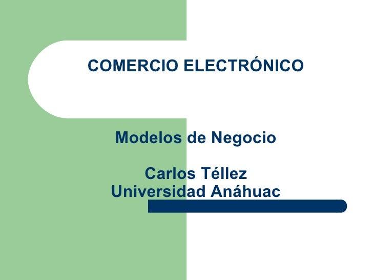 COMERCIO ELECTRÓNICO Modelos de Negocio Carlos Téllez Universidad Anáhuac