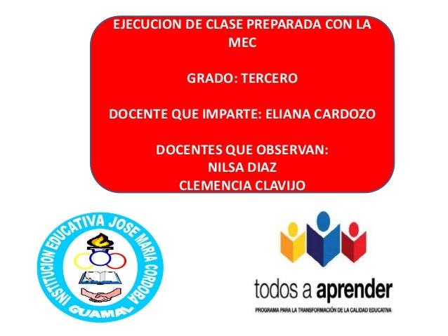 EJECUCION DE CLASE PREPARADA CON LA  MEC  GRADO: TERCERO  DOCENTE QUE IMPARTE: ELIANA CARDOZO  DOCENTES QUE OBSERVAN:  NIL...