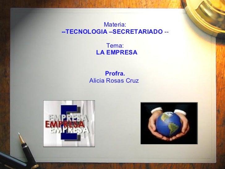 Materia:  --TECNOLOGIA –SECRETARIADO  --   Tema:  LA EMPRESA Profra.  Alicia Rosas Cruz
