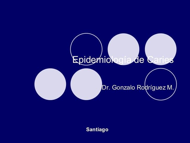Epidemiología  de Caries Dr. Gonzalo Rodríguez M. Santiago