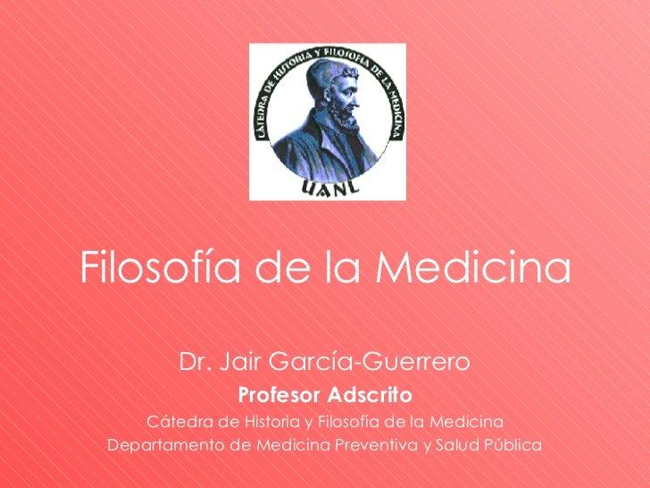 Dr. Jair García-Guerrero Profesor Adscrito Cátedra de Historia y Filosofía de la Medicina Departamento de Medicina Prevent...
